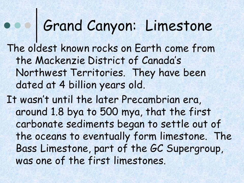 Grand Canyon: Limestone The oldest known rocks on Earth come from the Mackenzie District of Canada's Northwest Territories. They have been dated at 4