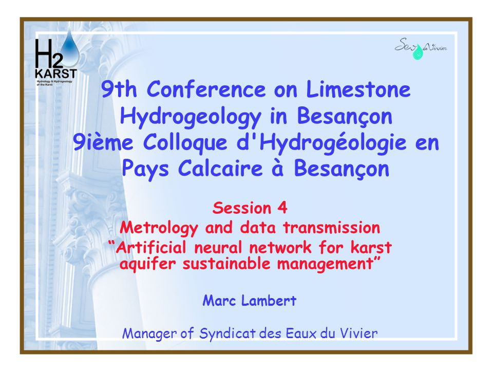 2 The Syndicat des Eaux du Vivier « SEV » in a few figures –5 municipalities including the city of Niort –about 100.000 people depending on the Vivier karstic spring –650 km water networks, 36000 compteurs, 5 main water resources –60 agents, in public management –Hospitals, industry with SEVESO sites, schools…) 9th Conference on Limestone Hydrogeology in Besançon