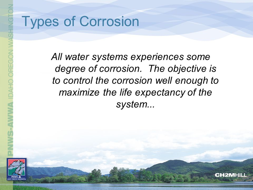 Types of Corrosion All water systems experiences some degree of corrosion. The objective is to control the corrosion well enough to maximize the life