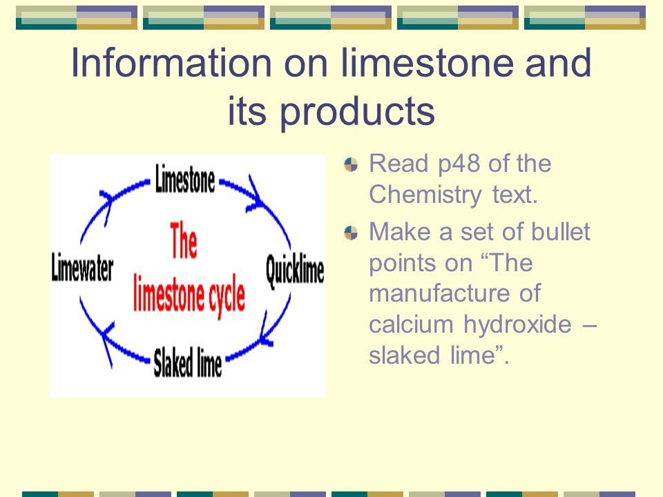 """Information on limestone and its products Read p48 of the Chemistry text. Make a set of bullet points on """"The manufacture of calcium hydroxide – slake"""
