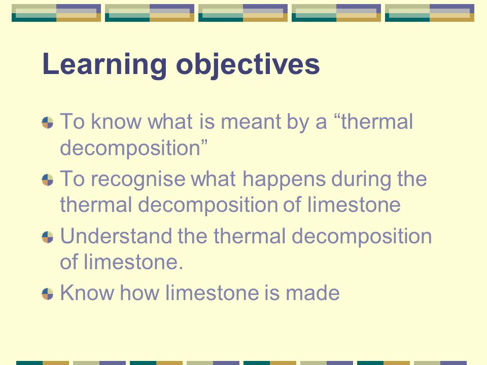 """Learning objectives To know what is meant by a """"thermal decomposition"""" To recognise what happens during the thermal decomposition of limestone Underst"""
