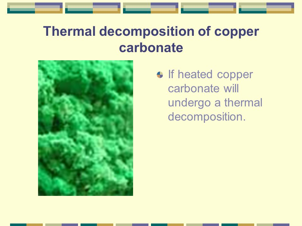Thermal decomposition of copper carbonate If heated copper carbonate will undergo a thermal decomposition.