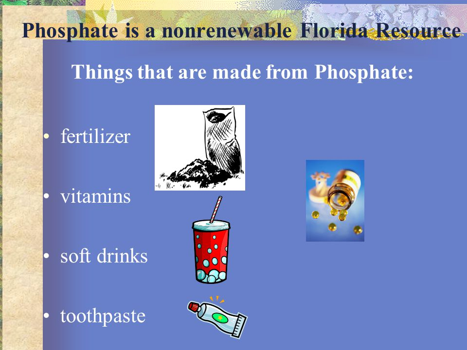 Phosphate is a nonrenewable Florida Resource fertilizer vitamins soft drinks toothpaste Things that are made from Phosphate:
