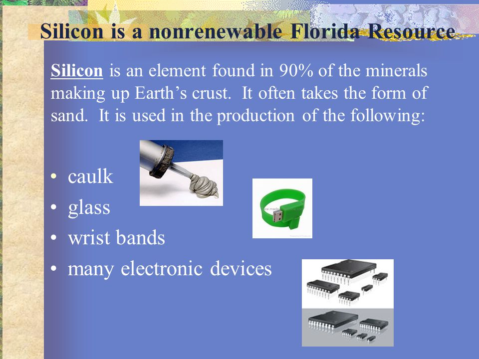 Silicon is a nonrenewable Florida Resource caulk glass wrist bands many electronic devices Silicon is an element found in 90% of the minerals making u