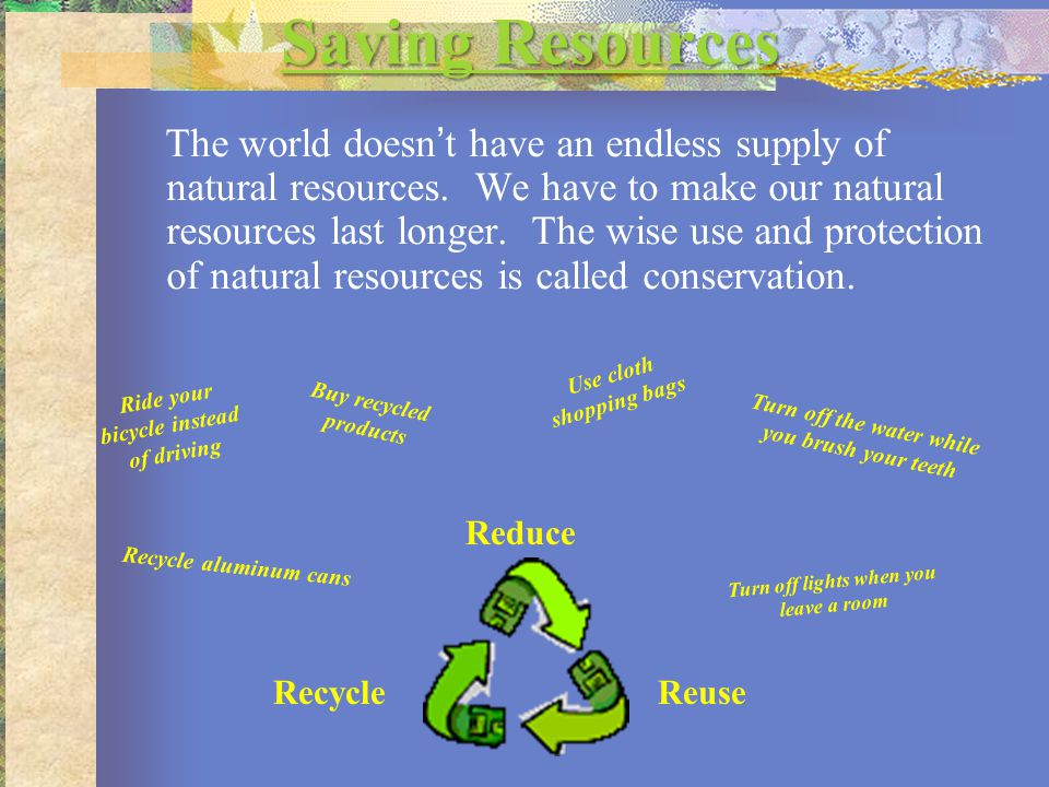Saving Resources Saving Resources The world doesn't have an endless supply of natural resources. We have to make our natural resources last longer. Th