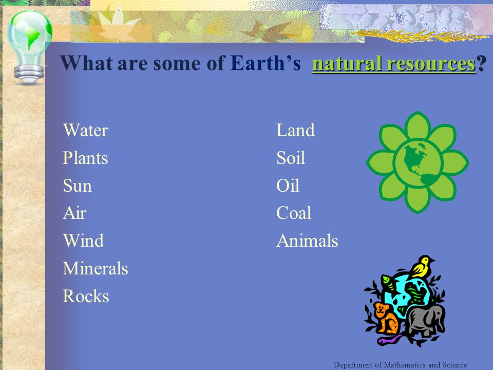 Water Plants Sun Air Wind Minerals Rocks Land Soil Oil Coal Animals Department of Mathematics and Science natural resourcesnatural resources? What are