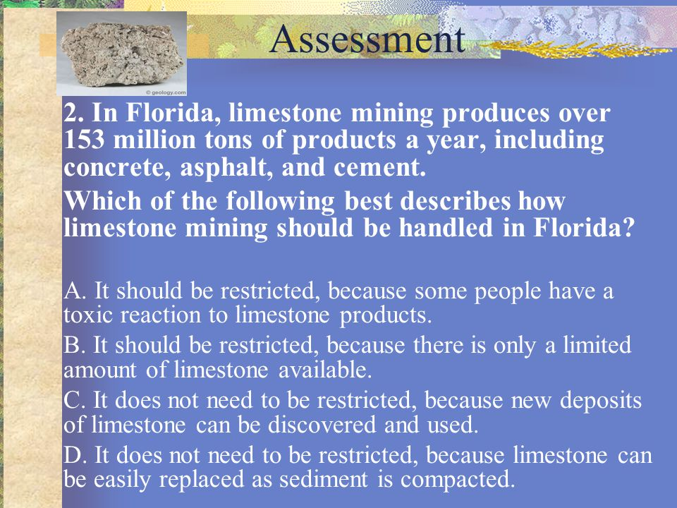 Assessment 2. In Florida, limestone mining produces over 153 million tons of products a year, including concrete, asphalt, and cement. Which of the fo