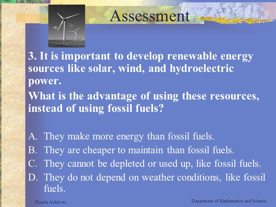 Assessment 3. It is important to develop renewable energy sources like solar, wind, and hydroelectric power. What is the advantage of using these reso