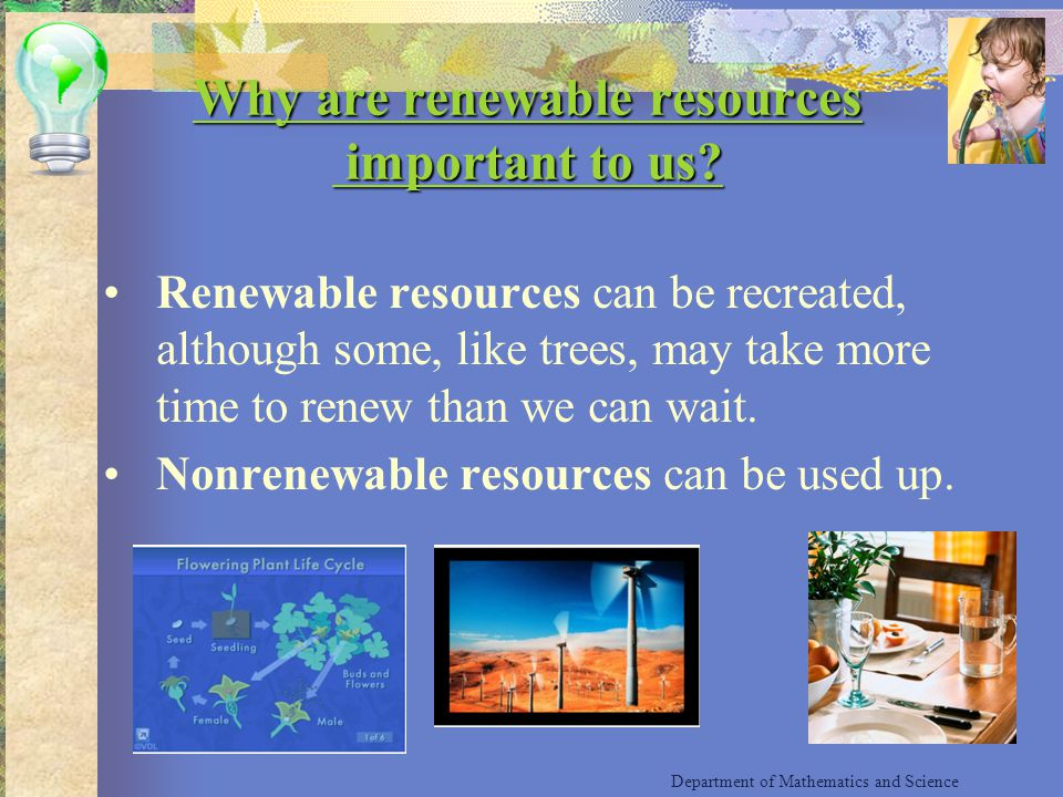 Why are renewable resources important to us? Why are renewable resources important to us? Renewable resources can be recreated, although some, like tr