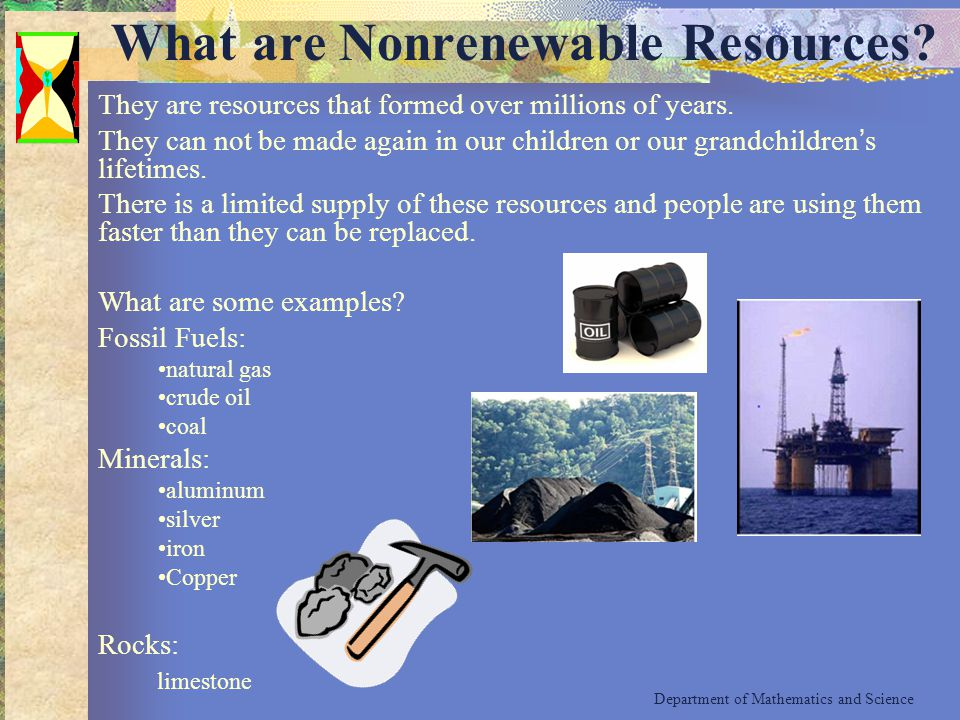 What are Nonrenewable Resources? They are resources that formed over millions of years. They can not be made again in our children or our grandchildre