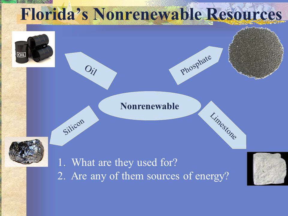 Florida's Nonrenewable Resources Oil Phosphate Limestone Nonrenewable Silicon 1. What are they used for? 2. Are any of them sources of energy?
