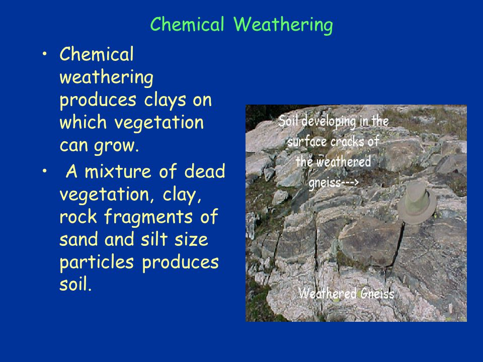Chemical Weathering Chemical weathering produces clays on which vegetation can grow.