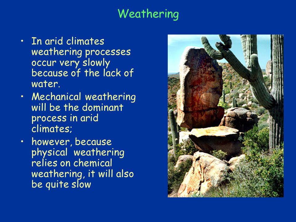 Weathering In arid climates weathering processes occur very slowly because of the lack of water.