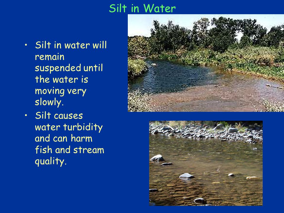 Silt in Water Silt in water will remain suspended until the water is moving very slowly.