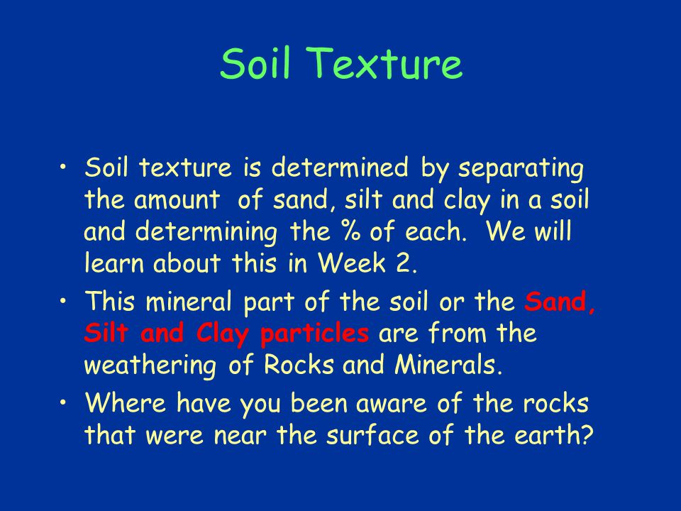Soil Texture Soil texture is determined by separating the amount of sand, silt and clay in a soil and determining the % of each.