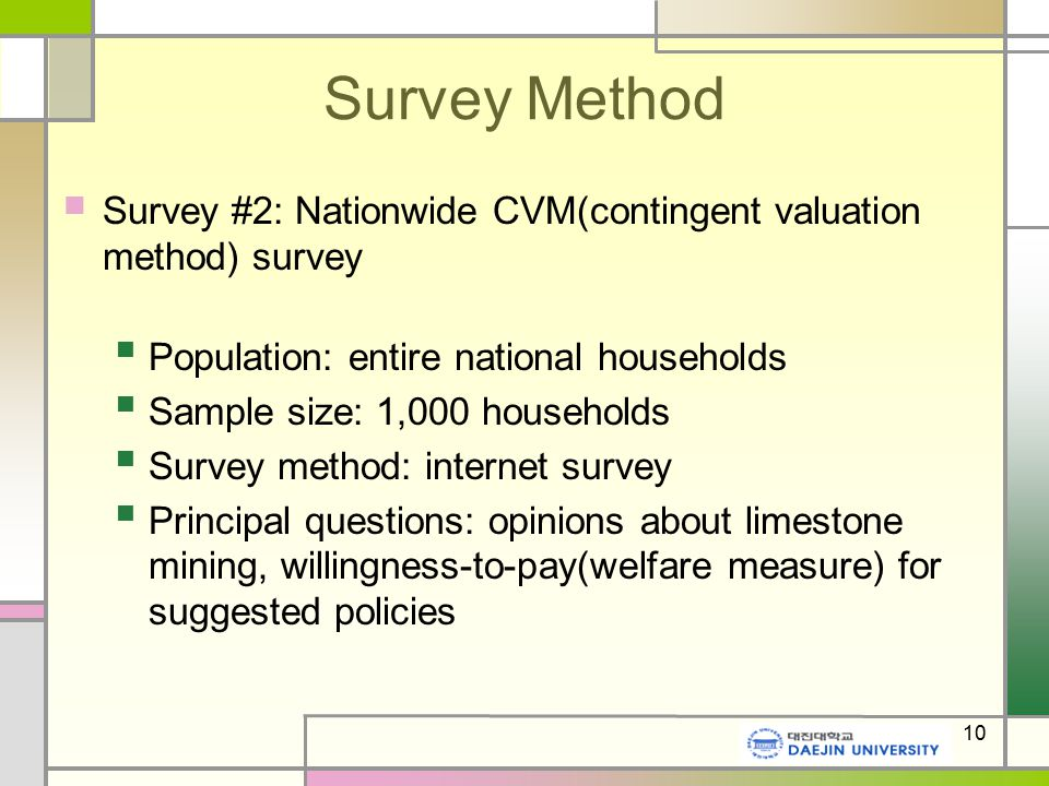 10 Survey Method Survey #2: Nationwide CVM(contingent valuation method) survey Population: entire national households Sample size: 1,000 households Survey method: internet survey Principal questions: opinions about limestone mining, willingness-to-pay(welfare measure) for suggested policies
