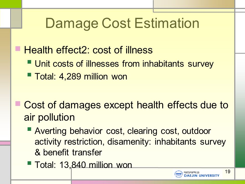 19 Damage Cost Estimation Health effect2: cost of illness Unit costs of illnesses from inhabitants survey Total: 4,289 million won Cost of damages except health effects due to air pollution Averting behavior cost, clearing cost, outdoor activity restriction, disamenity: inhabitants survey & benefit transfer Total: 13,840 million won