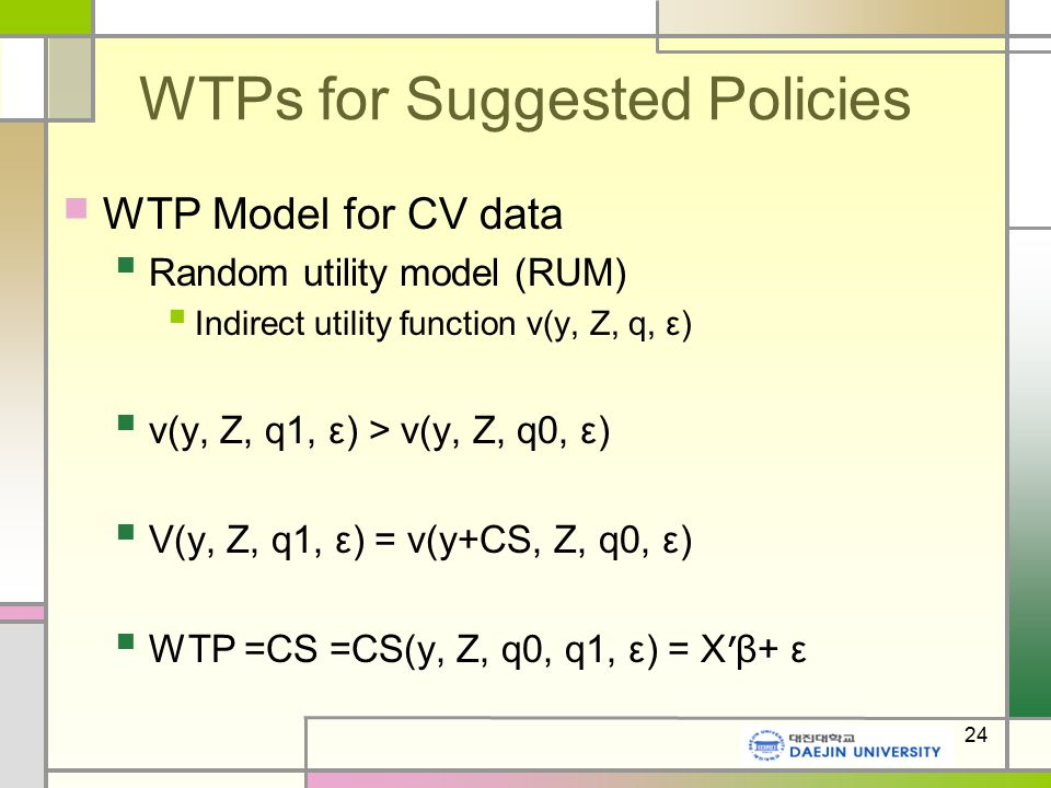 24 WTPs for Suggested Policies WTP Model for CV data Random utility model (RUM) Indirect utility function v(y, Z, q, ε) v(y, Z, q1, ε) > v(y, Z, q0, ε) V(y, Z, q1, ε) = v(y+CS, Z, q0, ε) WTP =CS =CS(y, Z, q0, q1, ε) = X ' β+ ε