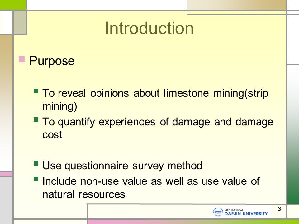 3 Introduction Purpose To reveal opinions about limestone mining(strip mining) To quantify experiences of damage and damage cost Use questionnaire survey method Include non-use value as well as use value of natural resources