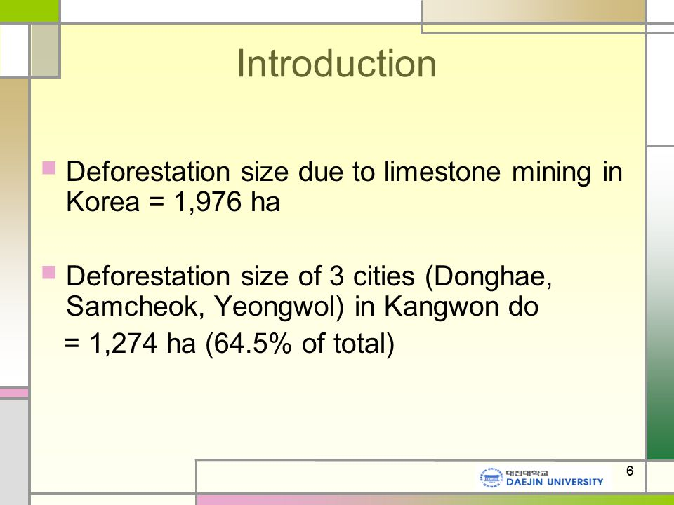 6 Introduction Deforestation size due to limestone mining in Korea = 1,976 ha Deforestation size of 3 cities (Donghae, Samcheok, Yeongwol) in Kangwon do = 1,274 ha (64.5% of total)