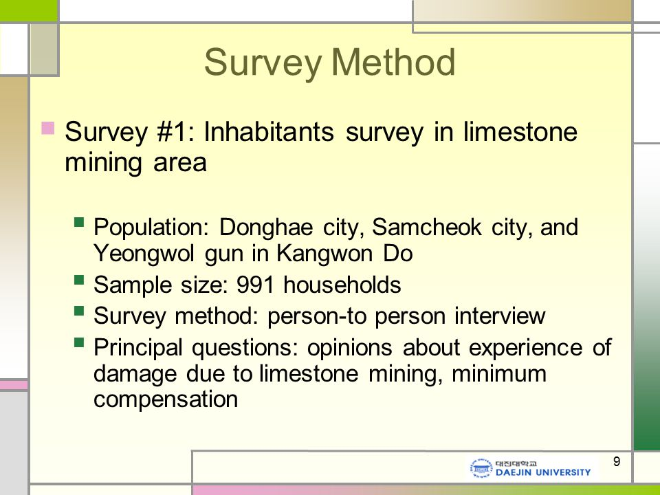 9 Survey Method Survey #1: Inhabitants survey in limestone mining area Population: Donghae city, Samcheok city, and Yeongwol gun in Kangwon Do Sample size: 991 households Survey method: person-to person interview Principal questions: opinions about experience of damage due to limestone mining, minimum compensation