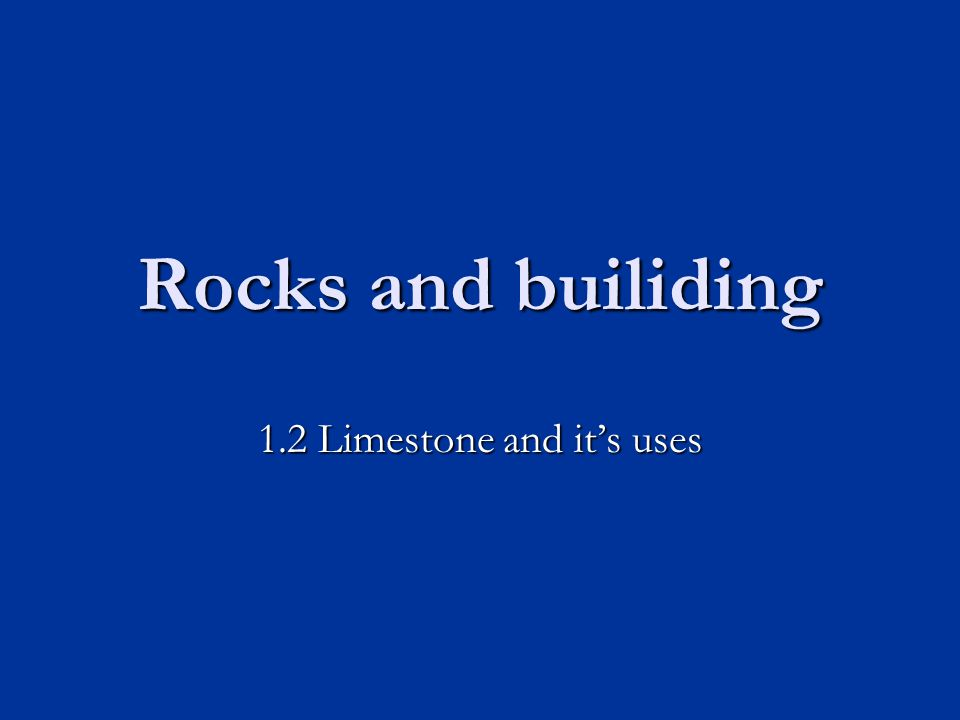 Rocks and builiding 1.2 Limestone and it's uses