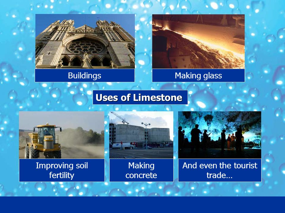 Uses of Limestone Making glass Improving soil fertility And even the tourist trade… Making concrete Buildings