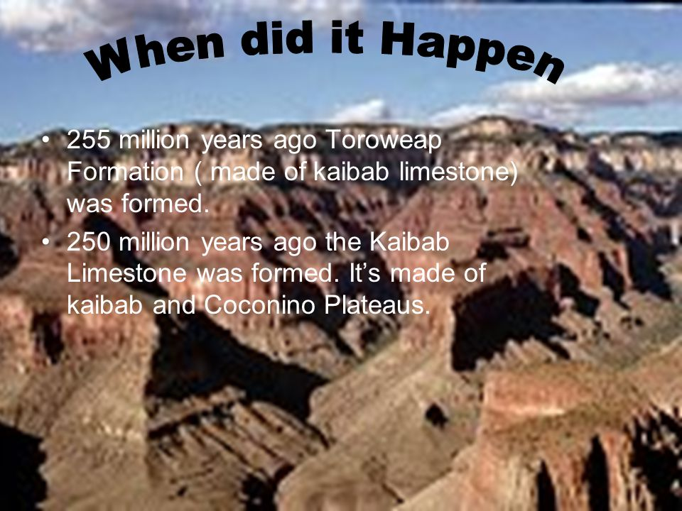 255 million years ago Toroweap Formation ( made of kaibab limestone) was formed.