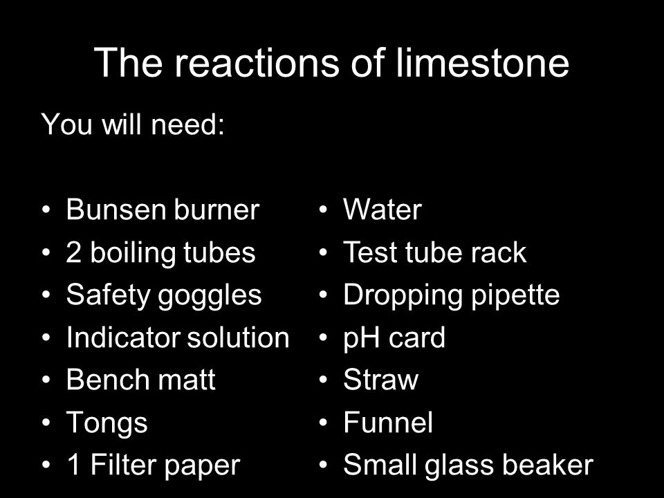The reactions of limestone You will need: Bunsen burner 2 boiling tubes Safety goggles Indicator solution Bench matt Tongs 1 Filter paper Water Test t