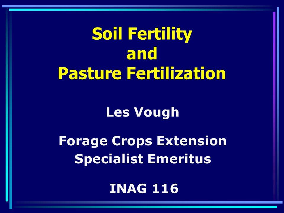 Soil Fertility and Pasture Fertilization Les Vough Forage Crops Extension Specialist Emeritus INAG 116