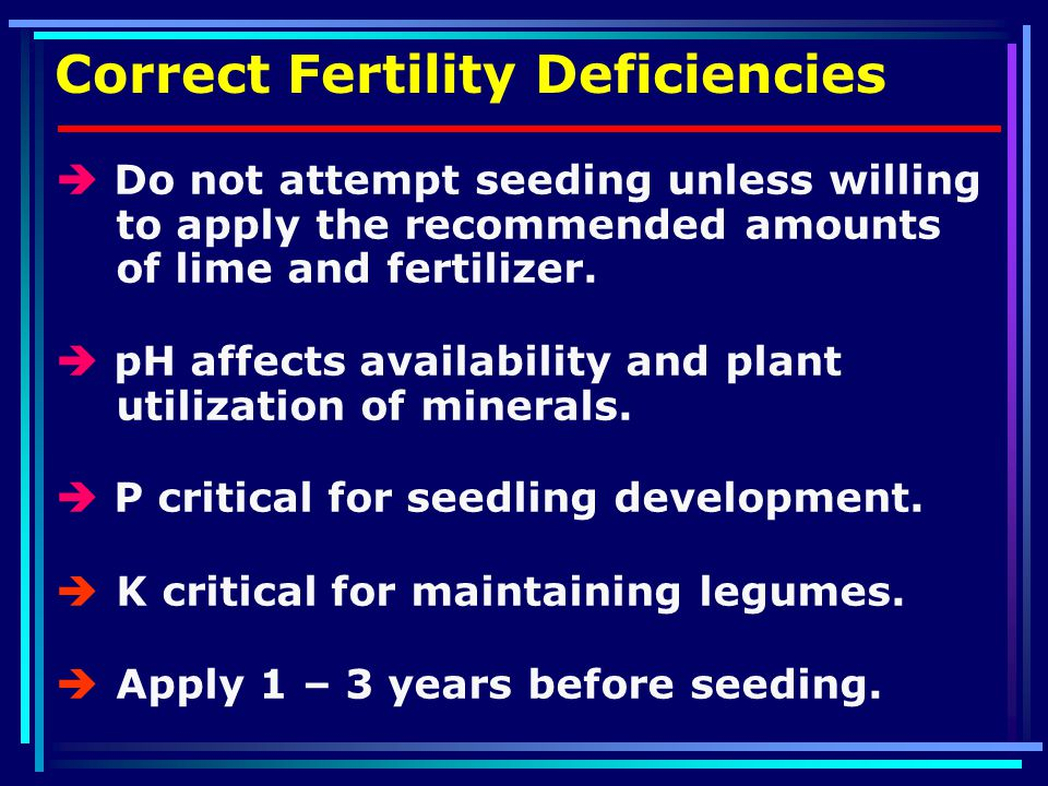 Correct Fertility Deficiencies  Do not attempt seeding unless willing to apply the recommended amounts of lime and fertilizer.
