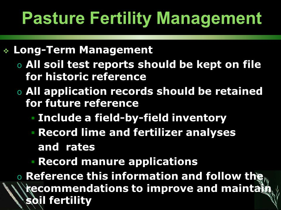 Pasture Fertility Management  Long-Term Management o All soil test reports should be kept on file for historic reference o All application records should be retained for future reference  Include a field-by-field inventory  Record lime and fertilizer analyses and rates  Record manure applications o Reference this information and follow the recommendations to improve and maintain soil fertility