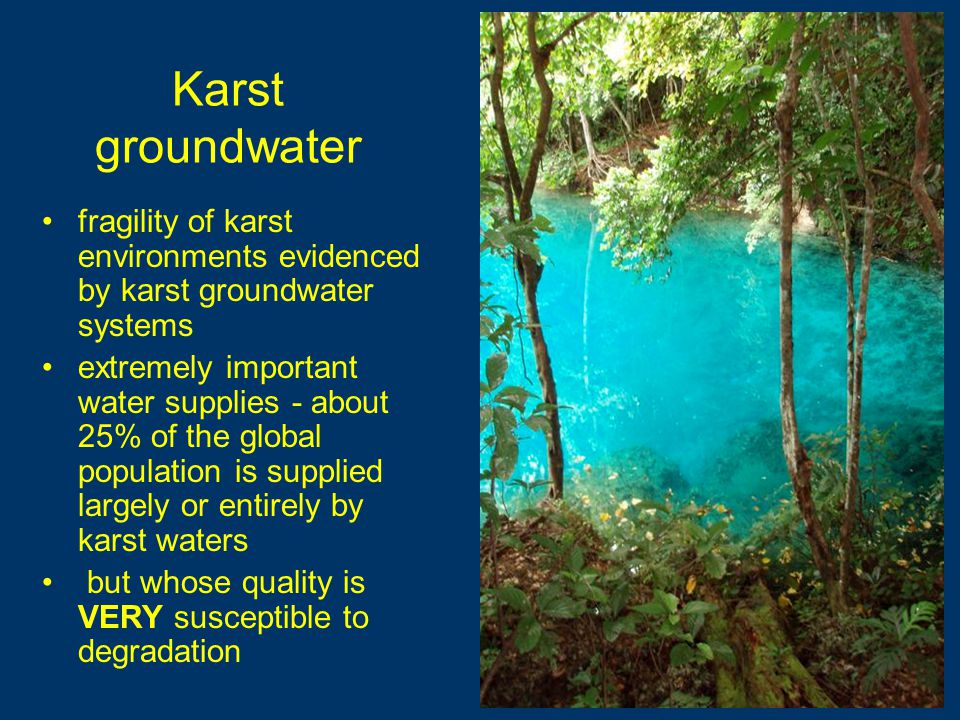 Karst groundwater fragility of karst environments evidenced by karst groundwater systems extremely important water supplies - about 25% of the global population is supplied largely or entirely by karst waters but whose quality is VERY susceptible to degradation