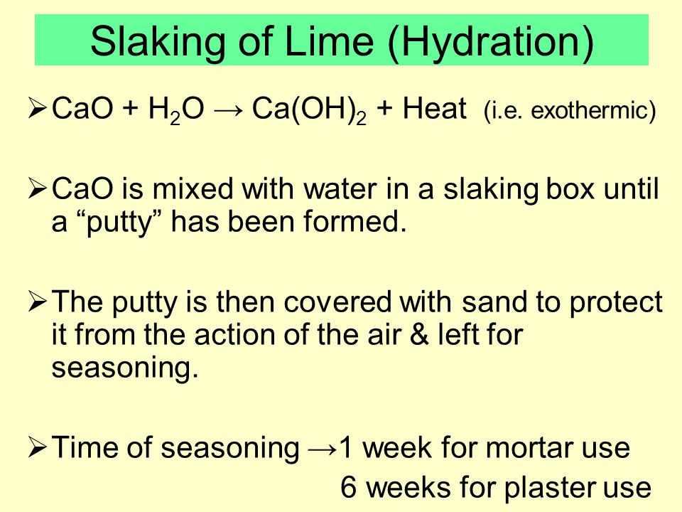 Slaking of Lime (Hydration)  CaO + H 2 O → Ca(OH) 2 + Heat (i.e.