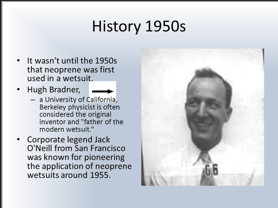 History 1950s It wasn't until the 1950s that neoprene was first used in a wetsuit. Hugh Bradner, – a University of California, Berkeley physicist is o