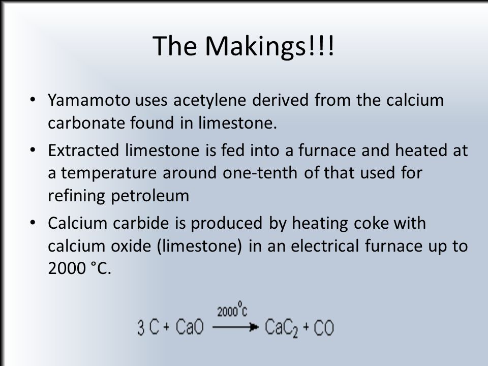 The Makings!!! Yamamoto uses acetylene derived from the calcium carbonate found in limestone. Extracted limestone is fed into a furnace and heated at