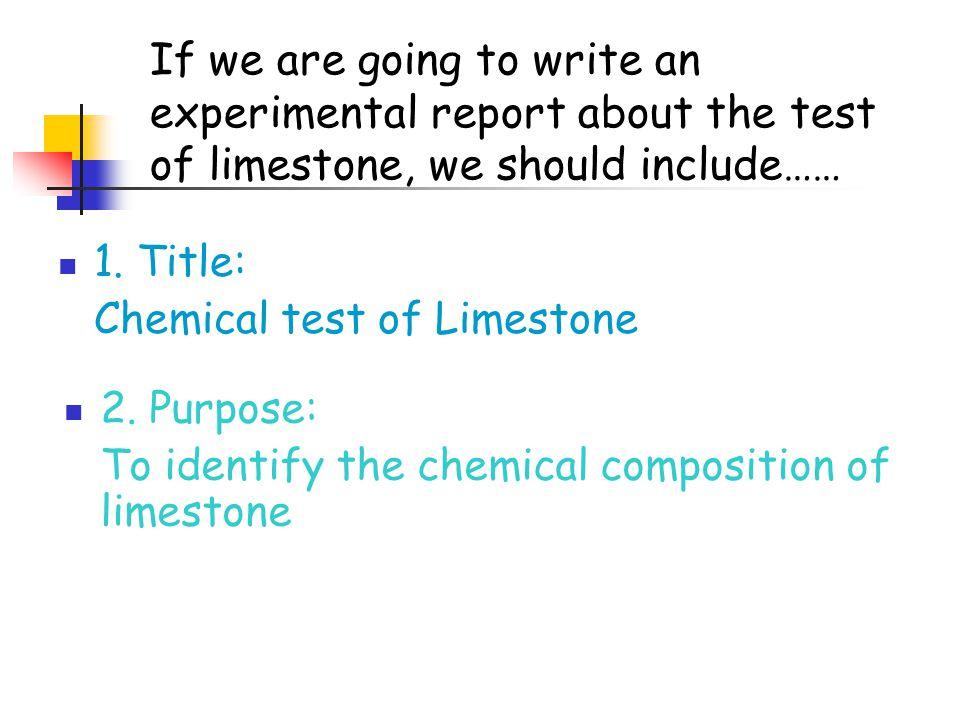 If we are going to write an experimental report about the test of limestone, we should include…… 1.
