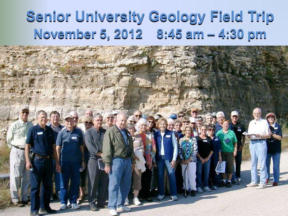 Senior University Geology Field Trip Senior University Geology Field Trip November 5, 2012 8:45 am – 4:30 pm November 5, 2012 8:45 am – 4:30 pm