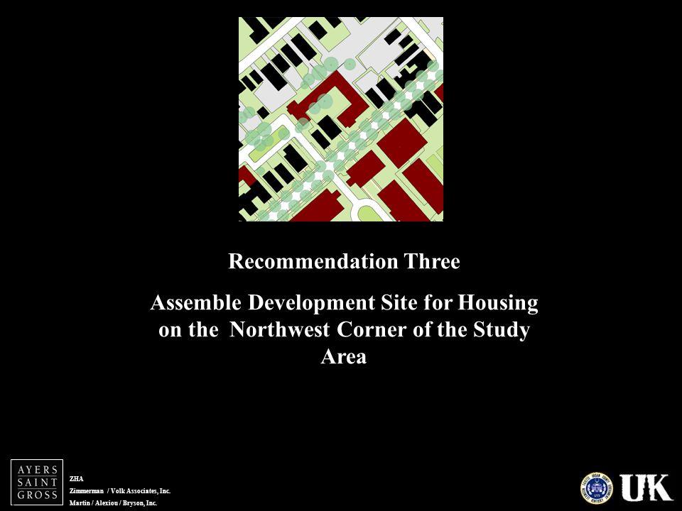 ZHA Zimmerman / Volk Associates, Inc. Martin / Alexiou / Bryson, Inc. Recommendation Three Assemble Development Site for Housing on the Northwest Corn