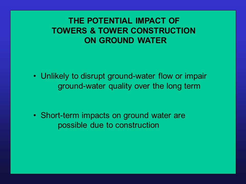 THE POTENTIAL IMPACT OF TOWERS & TOWER CONSTRUCTION ON GROUND WATER Unlikely to disrupt ground-water flow or impair ground-water quality over the long