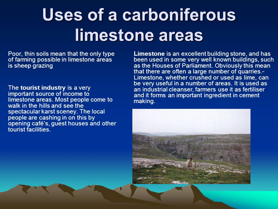 Uses of a carboniferous limestone areas Poor, thin soils mean that the only type of farming possible in limestone areas is sheep grazing The tourist industry is a very important source of income to limestone areas.