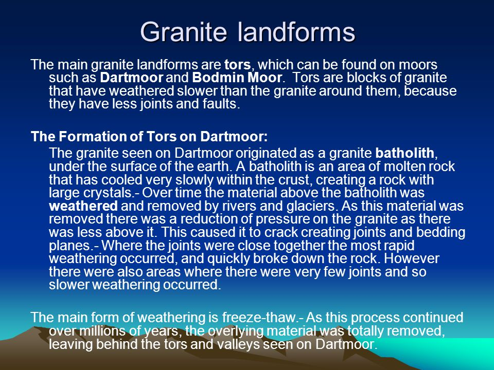 Granite landforms The main granite landforms are tors, which can be found on moors such as Dartmoor and Bodmin Moor.
