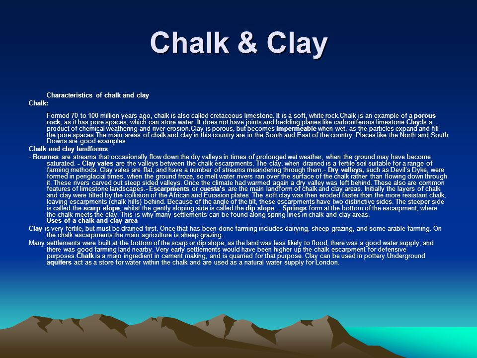 Chalk & Clay Characteristics of chalk and clay Chalk: Formed 70 to 100 million years ago, chalk is also called cretaceous limestone.