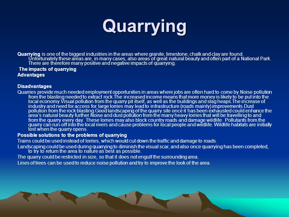 Quarrying Quarrying is one of the biggest industries in the areas where granite, limestone, chalk and clay are found.