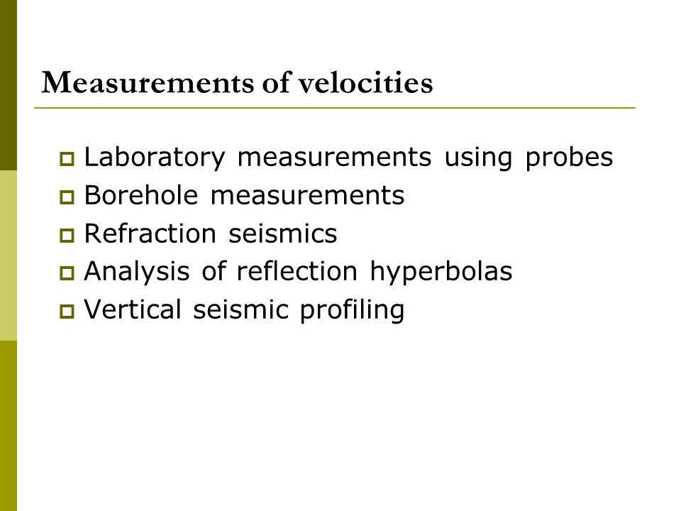 Measurements of velocities  Laboratory measurements using probes  Borehole measurements  Refraction seismics  Analysis of reflection hyperbolas  Vertical seismic profiling