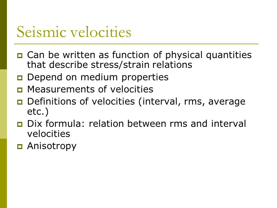 Seismic velocities  Can be written as function of physical quantities that describe stress/strain relations  Depend on medium properties  Measurements of velocities  Definitions of velocities (interval, rms, average etc.)  Dix formula: relation between rms and interval velocities  Anisotropy