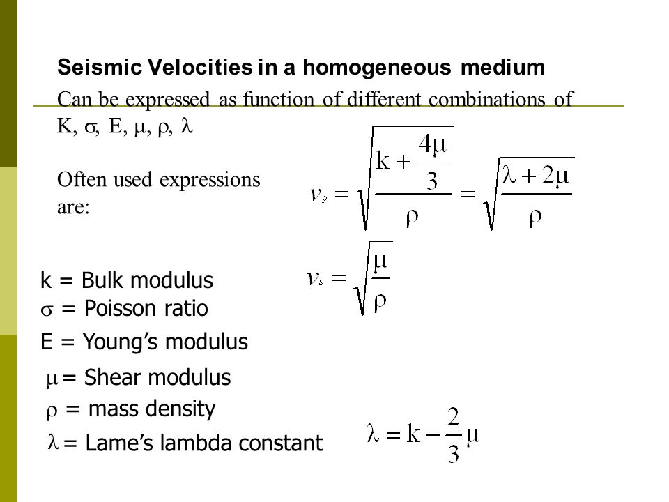  = Shear modulus = Lame's lambda constant Seismic Velocities in a homogeneous medium k = Bulk modulus  = mass density Can be expressed as function of different combinations of K, , E, , , Often used expressions are: E = Young's modulus  = Poisson ratio