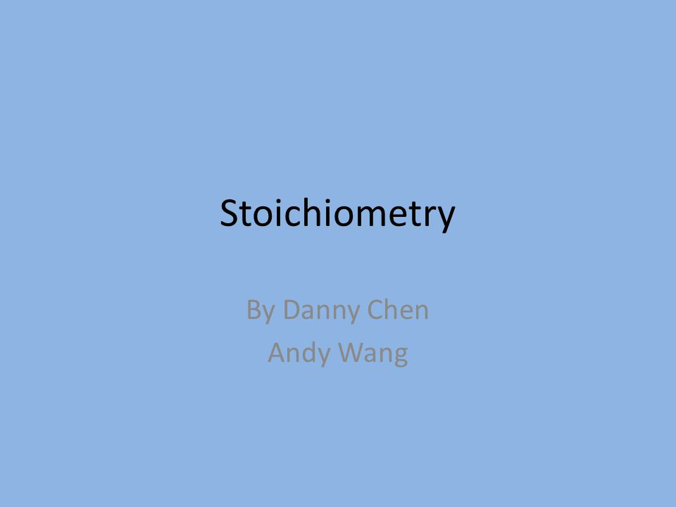 Stoichiometry By Danny Chen Andy Wang