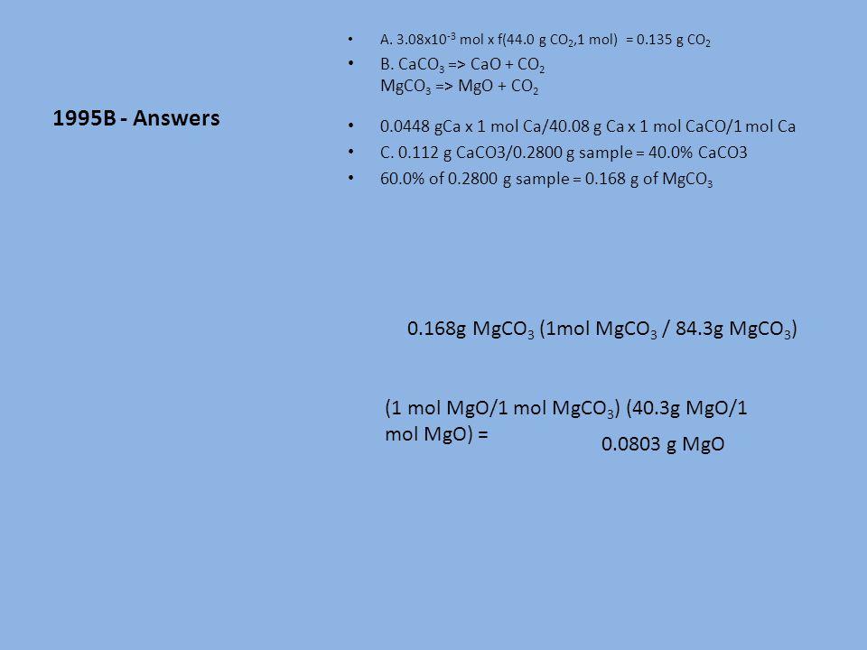 1995B - Answers A. 3.08x10 -3 mol x f(44.0 g CO 2,1 mol) = 0.135 g CO 2 B.