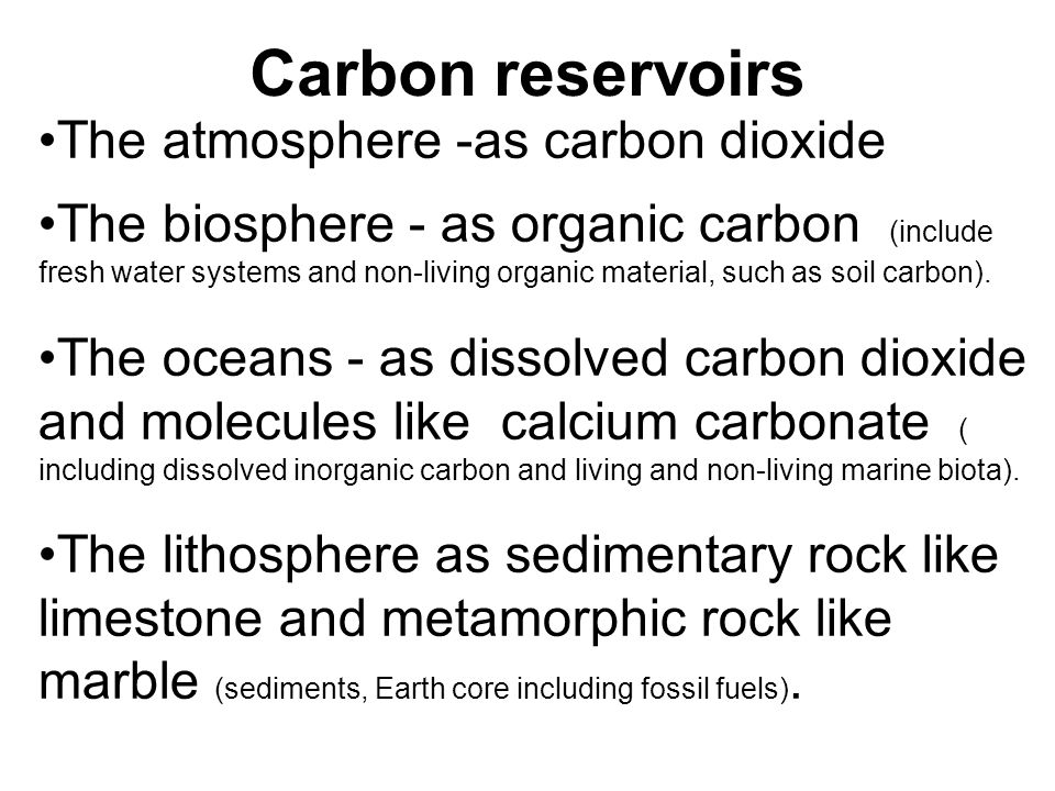Carbon reservoirs The atmosphere -as carbon dioxide The biosphere - as organic carbon (include fresh water systems and non-living organic material, such as soil carbon).